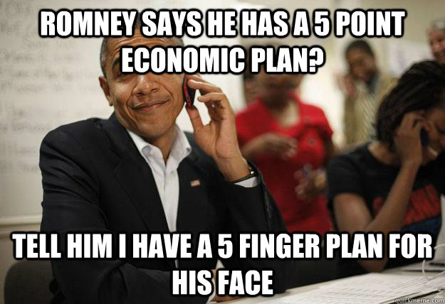 Romney says he has a 5 point economic plan? Tell him I have a 5 finger plan for his face - Romney says he has a 5 point economic plan? Tell him I have a 5 finger plan for his face  Misc