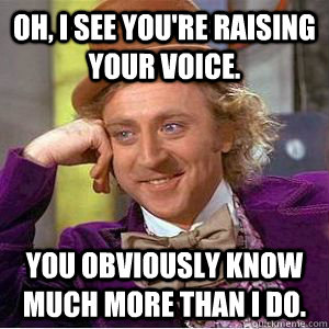 Oh, I see you're raising your voice. You obviously know much more than I do. - Oh, I see you're raising your voice. You obviously know much more than I do.  willy wonka