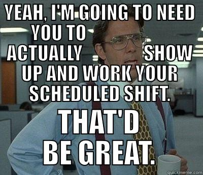 YEAH, I'M GOING TO NEED YOU TO                        ACTUALLY                 SHOW UP AND WORK YOUR SCHEDULED SHIFT. THAT'D BE GREAT. Bill Lumbergh