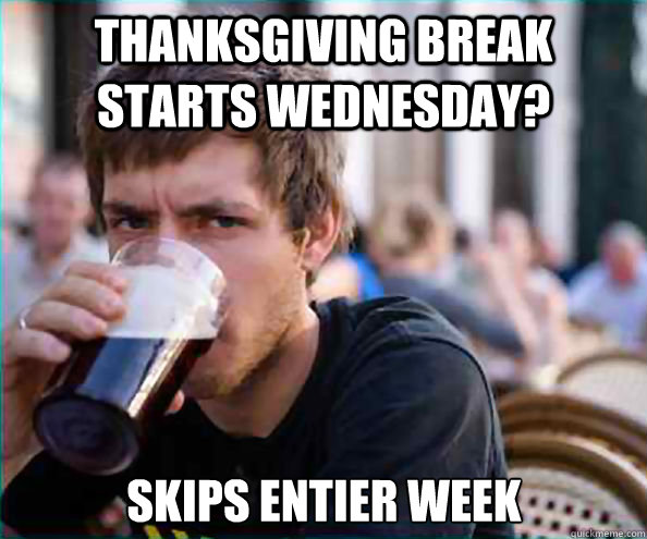 thanksgiving break starts wednesday? skips entier week - thanksgiving break starts wednesday? skips entier week  Lazy College Senior