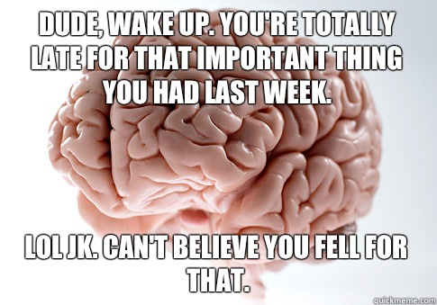 Dude, wake up. You're totally late for that important thing you had last week.  Lol jk. Can't believe you fell for that.   - Dude, wake up. You're totally late for that important thing you had last week.  Lol jk. Can't believe you fell for that.    Scumbag Brain