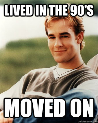 Lived in the 90's Moved on - Lived in the 90's Moved on  Late 90s kid advantages