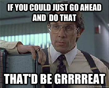 If you could just go ahead and  do that That'd be Grrrreat - If you could just go ahead and  do that That'd be Grrrreat  Office Space - Lumbergh