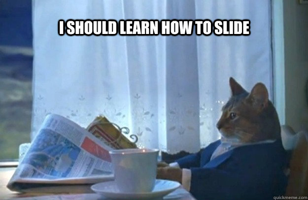 I should learn how to slide - I should learn how to slide  Sophisticated Cat