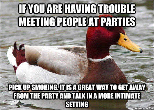 If you are having trouble meeting people at parties pick up smoking. It is a great way to get away from the party and talk in a more intimate setting  Malicious Advice Mallard