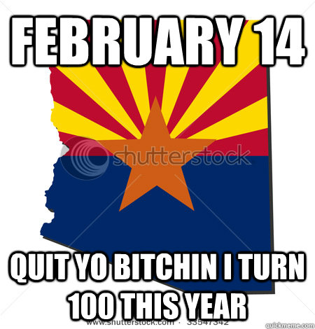 February 14  Quit yo bitchin I turn 100 this year  Arizona