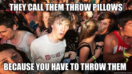 They call them throw pillows  Because you have to throw them - They call them throw pillows  Because you have to throw them  Sudden Clarity Clarence