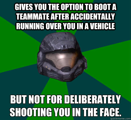 Gives you the option to boot a teammate after accidentally running over you in a vehicle but not for deliberately shooting you in the face. - Gives you the option to boot a teammate after accidentally running over you in a vehicle but not for deliberately shooting you in the face.  scumbag halo random