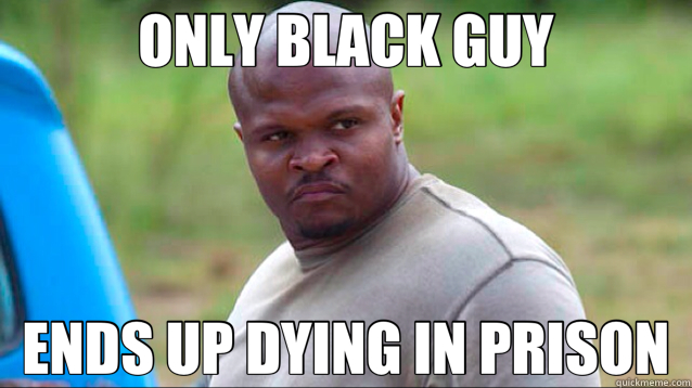 ONLY BLACK GUY ENDS UP DYING IN PRISON