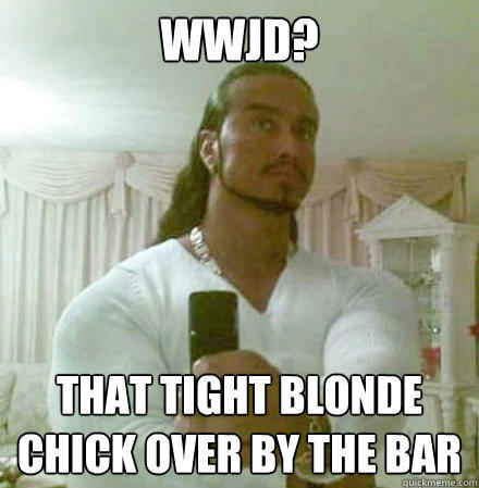 WWJD? That tight blonde chick over by the bar - WWJD? That tight blonde chick over by the bar  Guido Jesus