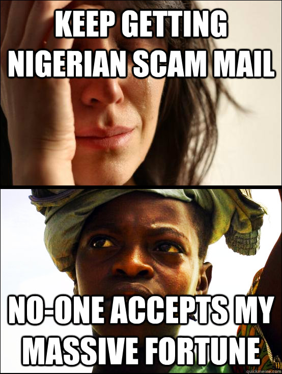 keep getting nigerian scam mail no-one accepts my massive fortune