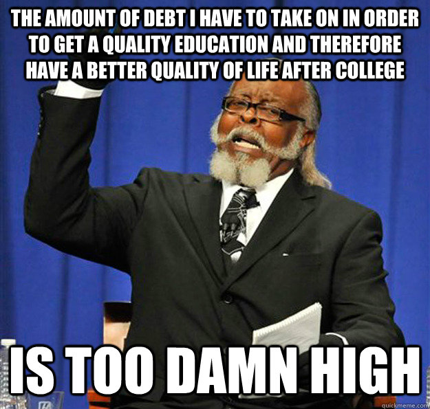 The amount of debt i have to take on in order to get a quality education and therefore have a better quality of life after college Is too damn high - The amount of debt i have to take on in order to get a quality education and therefore have a better quality of life after college Is too damn high  Jimmy McMillan