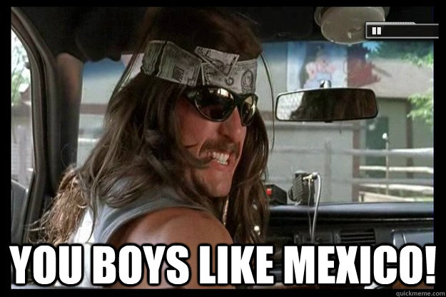 you boys like mexico!  Supertroopers