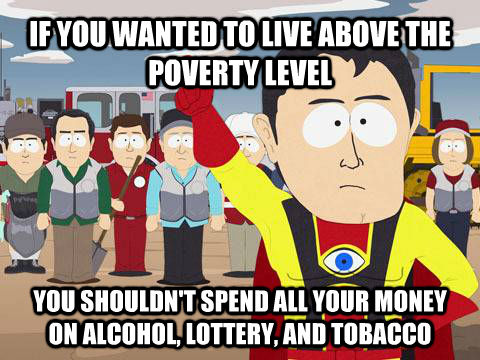 IF YOU WANTED TO LIVE ABOVE THE POVERTY LEVEL YOU SHOULDN'T SPEND ALL YOUR MONEY ON ALCOHOL, LOTTERY, AND TOBACCO    - IF YOU WANTED TO LIVE ABOVE THE POVERTY LEVEL YOU SHOULDN'T SPEND ALL YOUR MONEY ON ALCOHOL, LOTTERY, AND TOBACCO     Captain Hindsight