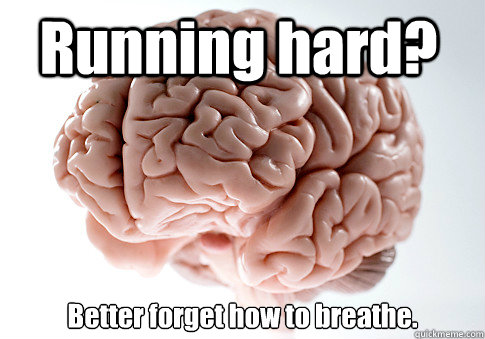 Running hard? Better forget how to breathe.  - Running hard? Better forget how to breathe.   Scumbag Brain