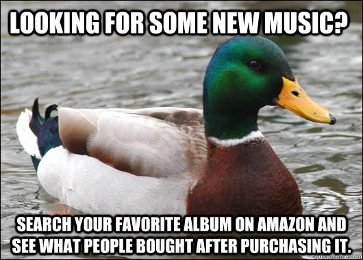 Looking for some new music? Search your favorite album on amazon and see what people bought after purchasing it. - Looking for some new music? Search your favorite album on amazon and see what people bought after purchasing it.  Actual Advice Mallard