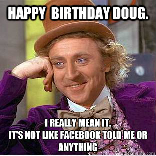 Happy  birthday Doug. I really mean it. It's not like Facebook told me or anything - Happy  birthday Doug. I really mean it. It's not like Facebook told me or anything  Condescending Wonka