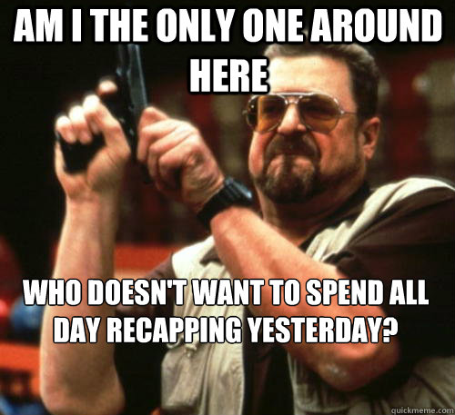 Am i the only one around here WHO DOESN'T WANT TO SPEND ALL DAY RECAPPING YESTERDAY? - Am i the only one around here WHO DOESN'T WANT TO SPEND ALL DAY RECAPPING YESTERDAY?  Am I The Only One Around Here