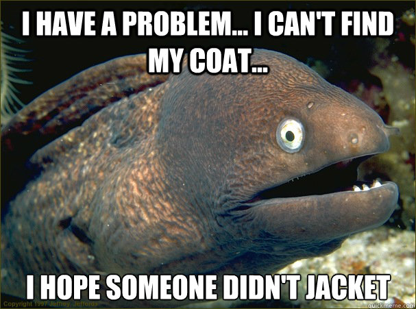 i have a problem... I can't find my coat... I hope someone didn't jacket - i have a problem... I can't find my coat... I hope someone didn't jacket  Bad Joke Eel