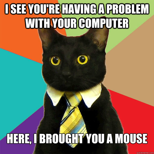 I see you're having a problem with your computer Here, I brought you a mouse - I see you're having a problem with your computer Here, I brought you a mouse  Business Cat