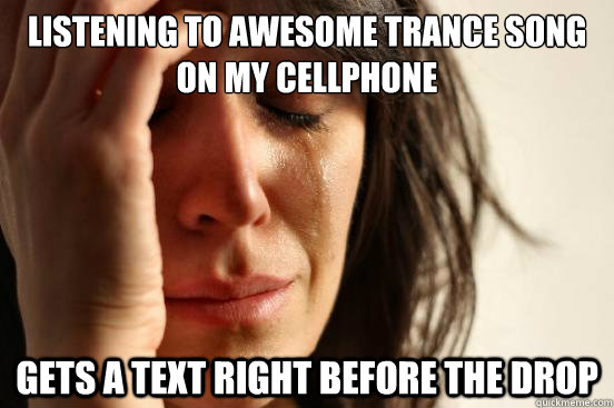 Listening to awesome trance song on my cellphone gets a text right before the drop - Listening to awesome trance song on my cellphone gets a text right before the drop  First World Problems