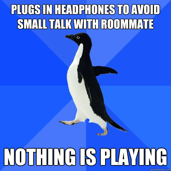 Plugs in headphones to avoid small talk with roommate nothing is playing - Plugs in headphones to avoid small talk with roommate nothing is playing  Socially Awkward Penguin