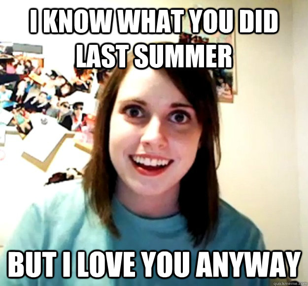 0b0c2f453a2c4665cc9f90879973b666c2a639e67a1fa03d8fbb5fcb2d4d9938 i know what you did last summer but i love you anyway overly