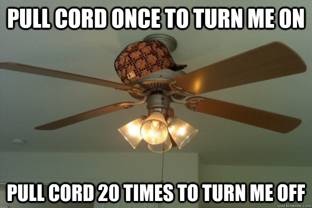 pull cord once to turn me on pull cord 20 times to turn me off  scumbag ceiling fan