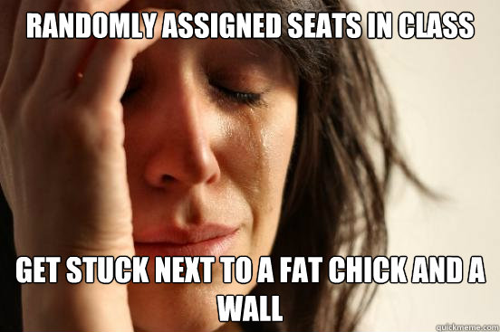 Randomly assigned seats in class get stuck next to a fat chick and a wall - Randomly assigned seats in class get stuck next to a fat chick and a wall  First World Problems