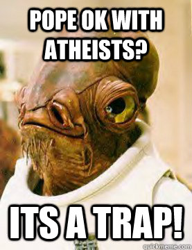 Pope ok with atheists? ITS A TRAP!