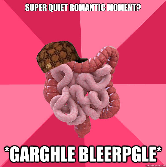 super quiet romantic moment? *garghle bleerpgle* - super quiet romantic moment? *garghle bleerpgle*  Scumbag Intestines