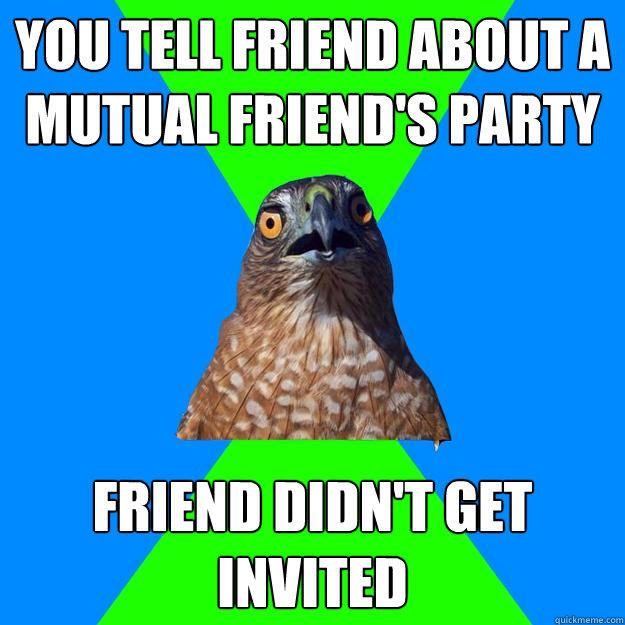 you tell friend about a mutual friend's party friend didn't get invited  Hawkward