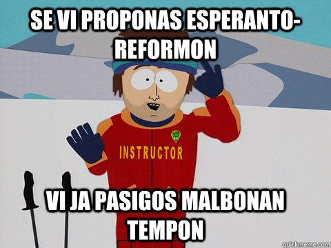 Se vi proponas Esperanto-reformon vi ja pasigos malbonan tempon - Se vi proponas Esperanto-reformon vi ja pasigos malbonan tempon  Youre gonna have a bad time