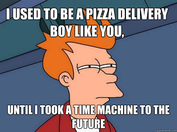 I used to be a pizza delivery boy like you, until I took a time machine to the future - I used to be a pizza delivery boy like you, until I took a time machine to the future  Futurama Fry