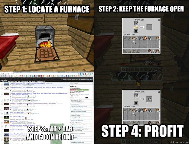 Step 1: locate a furnace Step 2: keep the furnace open Step 3: alt +