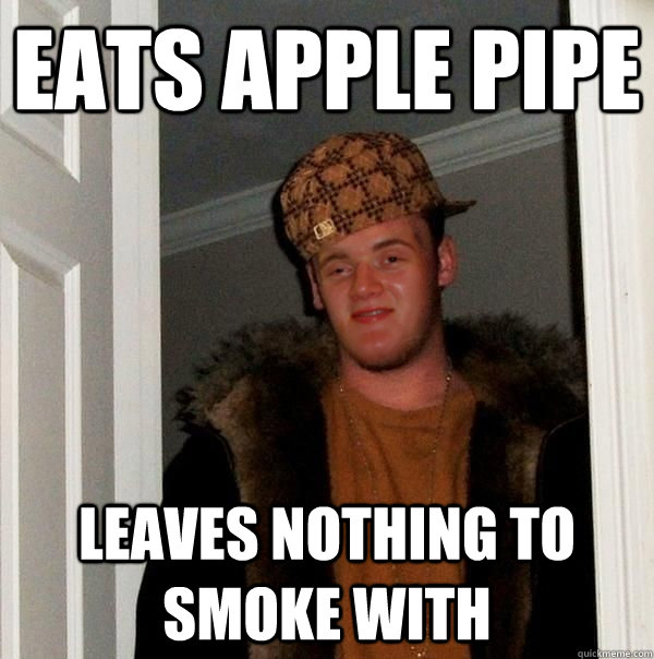 eats apple pipe leaves nothing to smoke with