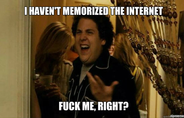 I haven't memorized the internet FUCK ME, RIGHT? - I haven't memorized the internet FUCK ME, RIGHT?  fuck me right