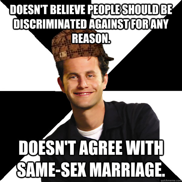 Doesn't believe people should be discriminated against for any reason. Doesn't agree with same-sex marriage. - Doesn't believe people should be discriminated against for any reason. Doesn't agree with same-sex marriage.  Scumbag Christian
