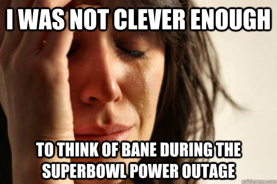I was not clever enough to think of Bane during the superbowl power outage - I was not clever enough to think of Bane during the superbowl power outage  First World Problems