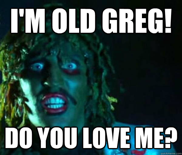 I'm old greg! Do you love me?  Good guy old greg