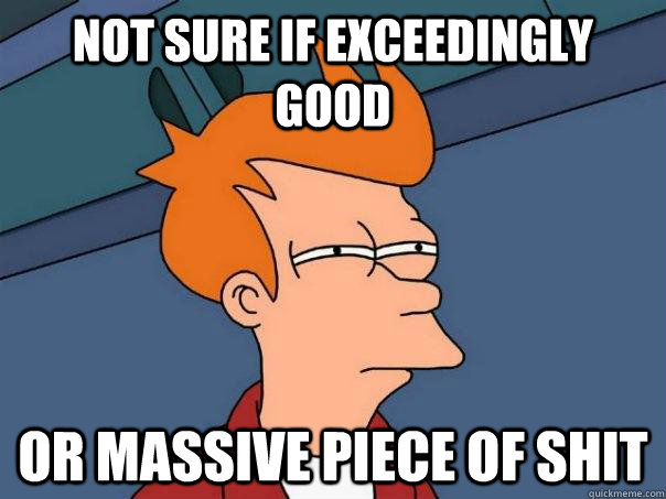 Not sure if exceedingly good or massive piece of shit - Not sure if exceedingly good or massive piece of shit  Futurama Fry