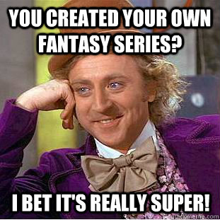 you created your own fantasy series? I bet it's really super! - you created your own fantasy series? I bet it's really super!  You get nothing wonka