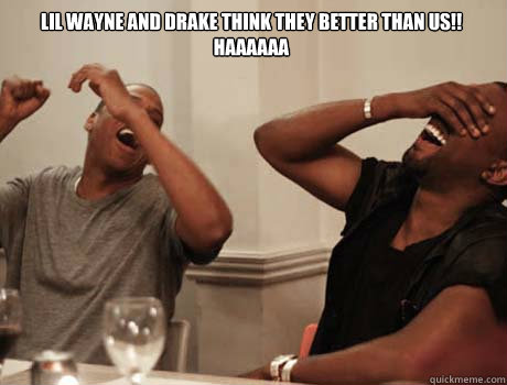 Lil WAyne and drake think they better than us!! HAAAAAA