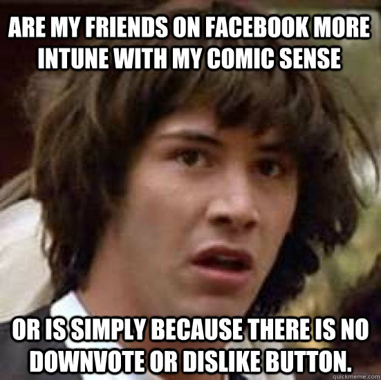 Are my friends on facebook more intune with my comic sense Or is simply because there is no downvote or dislike button. - Are my friends on facebook more intune with my comic sense Or is simply because there is no downvote or dislike button.  conspiracy keanu