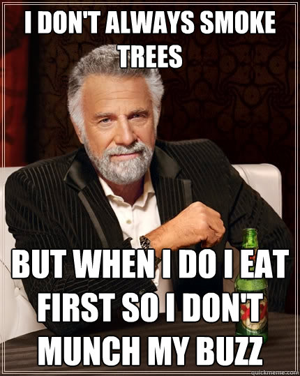I don't always smoke Trees But When I do I eat first so I don't munch my buzz - I don't always smoke Trees But When I do I eat first so I don't munch my buzz  The Most Interesting Man In The World