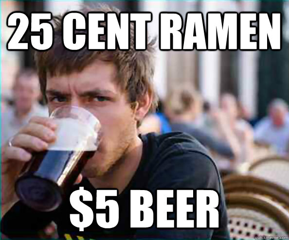 25 Cent Ramen $5 Beer - 25 Cent Ramen $5 Beer  College Senior