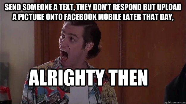 Send someone a text, they don't respond but upload a picture onto facebook mobile later that day, alrighty then - Send someone a text, they don't respond but upload a picture onto facebook mobile later that day, alrighty then  Alrighty then