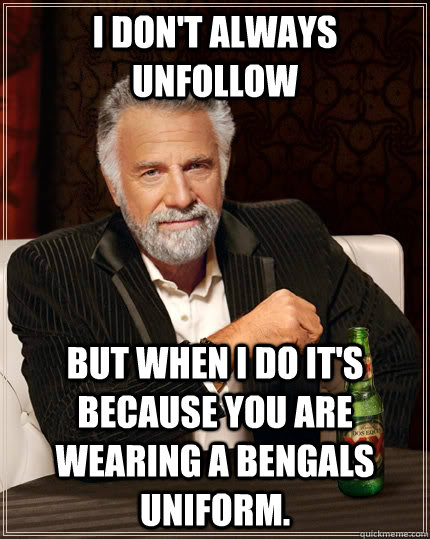 I don't always unfollow but when I do it's because you are wearing a Bengals uniform. - I don't always unfollow but when I do it's because you are wearing a Bengals uniform.  The Most Interesting Man In The World