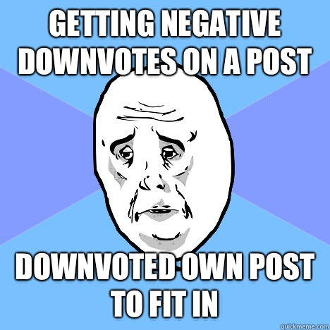 Getting negative downvotes on a post Downvoted own post to fit in - Getting negative downvotes on a post Downvoted own post to fit in  Okay Guy