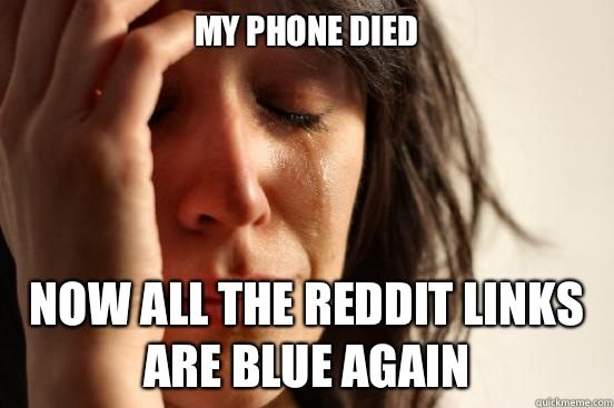 My phone died  Now all the reddit links are blue again  - My phone died  Now all the reddit links are blue again   First World Problems